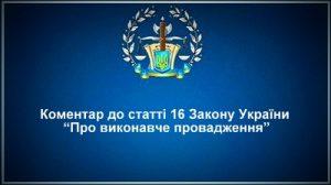 """Коментар статті 16 Закону України """"Про виконавче провадження"""""""