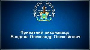 Приватний виконавець Бандола Олександр Олексійович