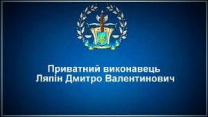Приватний виконавець Ляпін Дмитро Валентинович