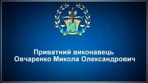 Приватний виконавець Овчаренко Микола Олександрович