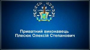 Приватний виконавець Плесюк Олексій Степанович