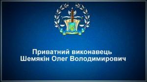 Приватний виконавець Шемякін Олег Володимирович
