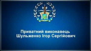 Приватний виконавець Шульженко Ігор Сергійович