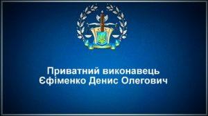 Приватний виконавець Єфіменко Денис Олегович