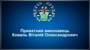 Приватний виконавець Коваль Віталій Олександрович