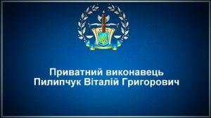 Приватний виконавець Пилипчук Віталій Григорович