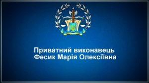 Приватний виконавець Фесик Марія Олексіївна