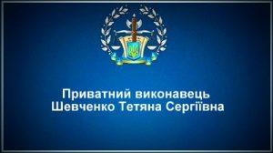 Приватний виконавець Шевченко Тетяна Сергіївна