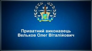 Приватний виконавець Вельков Олег Віталійович